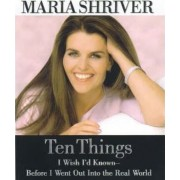 Ten Things I Wish I'd Known Before I Went Out into the Real World by Maria Shriver