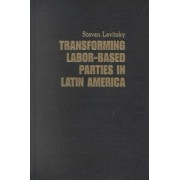Transforming Labor-Based Parties in Latin America by Steven Levitsky