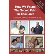 How We Found the Secret Path to True Love: 8 Men Reveal Their Real Life Stories on Their Journey to Finding Genuine Love and Happiness