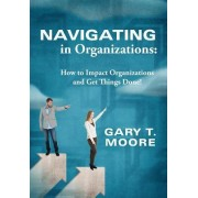 Navigating in Organizations: How to Impact Organizations and Get Things Done!