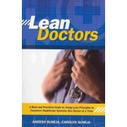 Lean Doctors: A Bold and Practical Guide to Using Lean Principles to Transform Healthcare Systems One Doctor at a Time by Aneesh Suneja