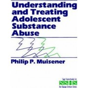 Understanding and Treating Adolescent Substance Abuse by Philip P. Muisener