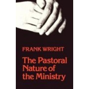 The Pastoral Nature of Ministry by Frank Wright