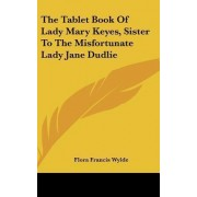 The Tablet Book of Lady Mary Keyes, Sister to the Misfortunate Lady Jane Dudlie by Flora Francis Wylde