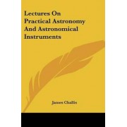Lectures on Practical Astronomy and Astronomical Instruments by James Challis