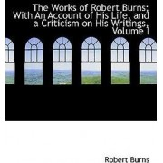 The Works of Robert Burns; With an Account of His Life, and a Criticism on His Writings, Volume I by Robert Burns