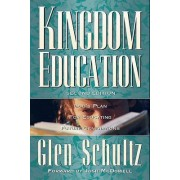 Kingdom Education: God's Plan for Educating Future Generations - 2nd Edition by Glen Schultz