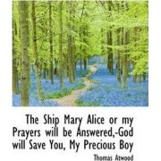 The Ship Mary Alice or My Prayers Will Be Answered, -God Will Save You, My Precious Boy by Thomas Atwood