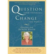 Question Your Thinking, Change the World by Byron Katie
