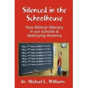 Silenced in the Schoolhouse: How Biblical Illiteracy in Our Schools is Destroying America by Dr. Michael Williams