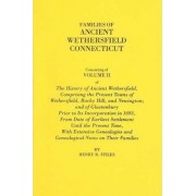 Families of Ancient Wethersfield, Connecticut. Consisting of Volume II of the History of Ancient Wethersfield, Comprising the Present Towns of Wethersfield, Rocky Hill, and Newington; And of Glastonbury Prior to Its Incorporation in 1693, from Date of Ear