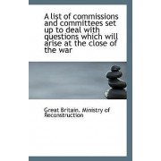 A List of Commissions and Committees Set Up to Deal with Questions Which Will Arise at the Close of by Gre Britain Ministry of Reconstruction
