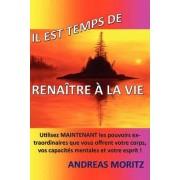 Il Est Temps de Renatre La Vie by Andreas Moritz