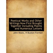 Poetical Works and Other Writings Now First Brought Together Including Poems and Numerous Letters by John Keats
