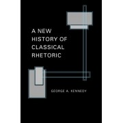 A New History of Classical Rhetoric by George A. Kennedy