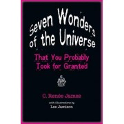 Seven Wonders of the Universe That You Probably Took for Granted by C. Renee James