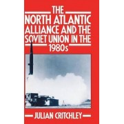 The North Atlantic Alliance and the Soviet Union in the 1980's by Julian Critchley