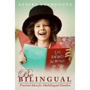 Be Bilingual - Practical Ideas for Multilingual Families by Annika Bourgogne