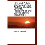 Life and Public Services of Gen Andrew Jackson Seventh President of the United States Including T by John Stillwell Jenkins