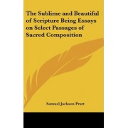 The Sublime and Beautiful of Scripture Being Essays on Select Passages of Sacred Composition by Samuel Jackson Pratt