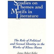 The Role of Political and Sexual Identity in the Works of Klaus Mann by James Robert Keller