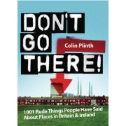 Don't Go There: 1001 Rude Things People Have Said About Places In Britain And Ireland