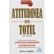 Atitudinea Este Totul - 10 Pasi Pentru Transformarea Atitudinii In Actiune - Keith Harrel