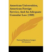 American Universities, American Foreign Service, and an Adequate Consular Law (1909) by Business League of America National Business League of America