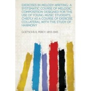 Exercises in Melody-Writing; A Systematic Course of Melodic Composition Designed for the Use of Young Music Students, Chiefly as a Course of Exercise by Percy Goetschius
