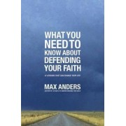 What You Need to Know About Defending Your Faith by Max Anders