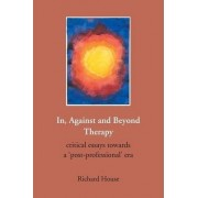 In, Against and Beyond Therapy by Richard House