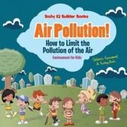 Air Pollution! How to Limit the Pollution of the Air - Environment for Kids - Children's Environment & Ecology Books by Baby Iq Builder Books