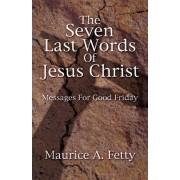 Seven Last Words of Jesus Chri by Maurice A Fetty