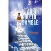 I Taught God to Gamble by Joshua Hosea