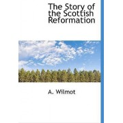 The Story of the Scottish Reformation by A Wilmot
