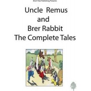 Uncle Remus and Brer Rabbit the Complete Tales by Joel Chandler Harris