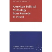 American Political Mythology from Kennedy to Nixon by Richard Bradley