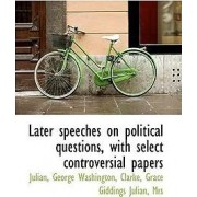 Later Speeches on Political Questions, with Select Controversial Papers by Julian George Washington
