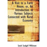 A Visit to a Farm House, Or, an Introduction to Various Subjects Connected with Rural Economy by Sarah Scudgell Wilkinson