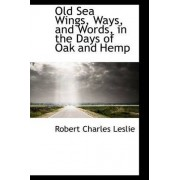 Old Sea Wings, Ways, and Words, in the Days of Oak and Hemp by Robert Charles Leslie