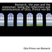 Bismarck, the Man and the Statesman by Otto Prince Von Bismarck