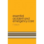 Essential Accident and Emergency Care by F. Wilson