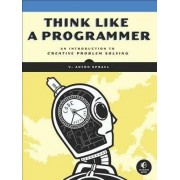 Think Like a Programmer: An Introduction to Creative Problem Solving by V. Anton Spraul