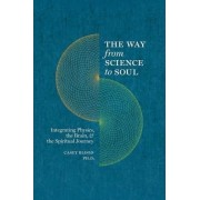 The Way from Science to Soul; Integrating Physics, the Brain, and the Spiritual Journey by PH Casey Blood