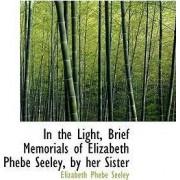 In the Light, Brief Memorials of Elizabeth Phebe Seeley, by Her Sister by Elizabeth Phebe Seeley