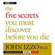 The Five Secrets You Must Discover Before You Die by John Izzo Ph D