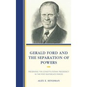 Gerald Ford and the Separation of Powers by Alex E. Hindman