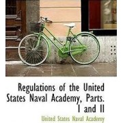 Regulations of the United States Naval Academy, Parts. I and II by United States Naval Academy
