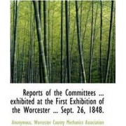 Reports of the Committees ... Exhibited at the First Exhibition of the Worcester ... Sept. 26, 1848. by Anonymous