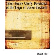 Select Poetry Chiefly Devotional of the Reign of Queen Elizabeth by Edward Farr